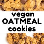 A collage. Text reads 'vegan oatmeal cookies'. In the bottom picture, oatmeal cookies with chocolate chips. In the top picture, a close up of the top of a cookie.